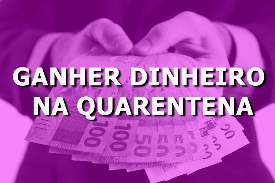 ganher dinheiro NA QUARENTENA - Renda extra: como ganhar dinheiro estando em quarentena